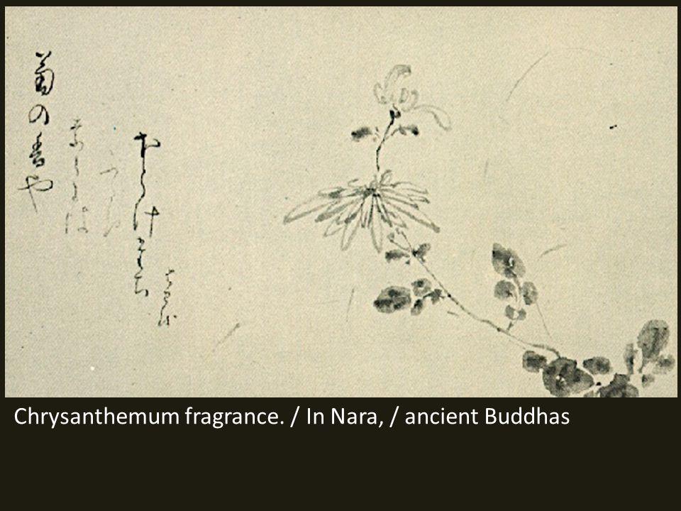 Chrysanthemum fragrance. / In Nara, / ancient Buddhas