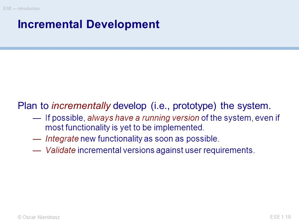 © Oscar Nierstrasz ESE — Introduction ESE 1.19 Incremental Development Plan to incrementally develop (i.e., prototype) the system.