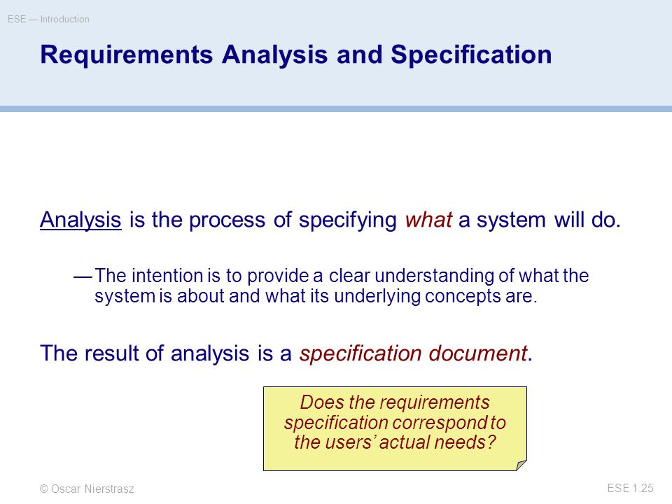 © Oscar Nierstrasz ESE — Introduction ESE 1.25 Requirements Analysis and Specification Analysis is the process of specifying what a system will do.