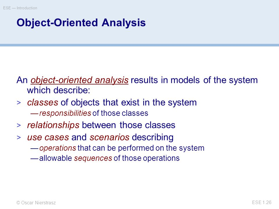 © Oscar Nierstrasz ESE — Introduction ESE 1.26 Object-Oriented Analysis An object-oriented analysis results in models of the system which describe:  classes of objects that exist in the system —responsibilities of those classes  relationships between those classes  use cases and scenarios describing —operations that can be performed on the system —allowable sequences of those operations