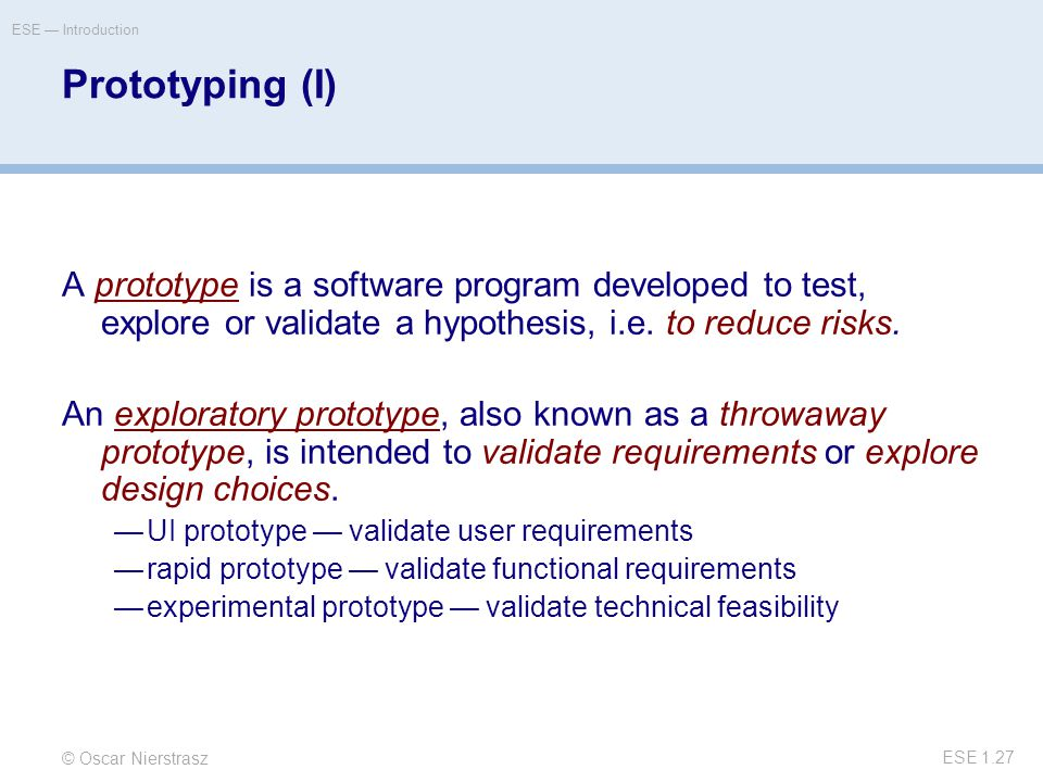 © Oscar Nierstrasz ESE — Introduction ESE 1.27 Prototyping (I) A prototype is a software program developed to test, explore or validate a hypothesis, i.e.