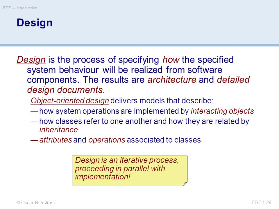© Oscar Nierstrasz ESE — Introduction ESE 1.29 Design Design is the process of specifying how the specified system behaviour will be realized from software components.