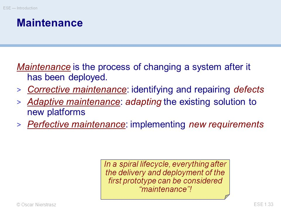 © Oscar Nierstrasz ESE — Introduction ESE 1.33 Maintenance Maintenance is the process of changing a system after it has been deployed.