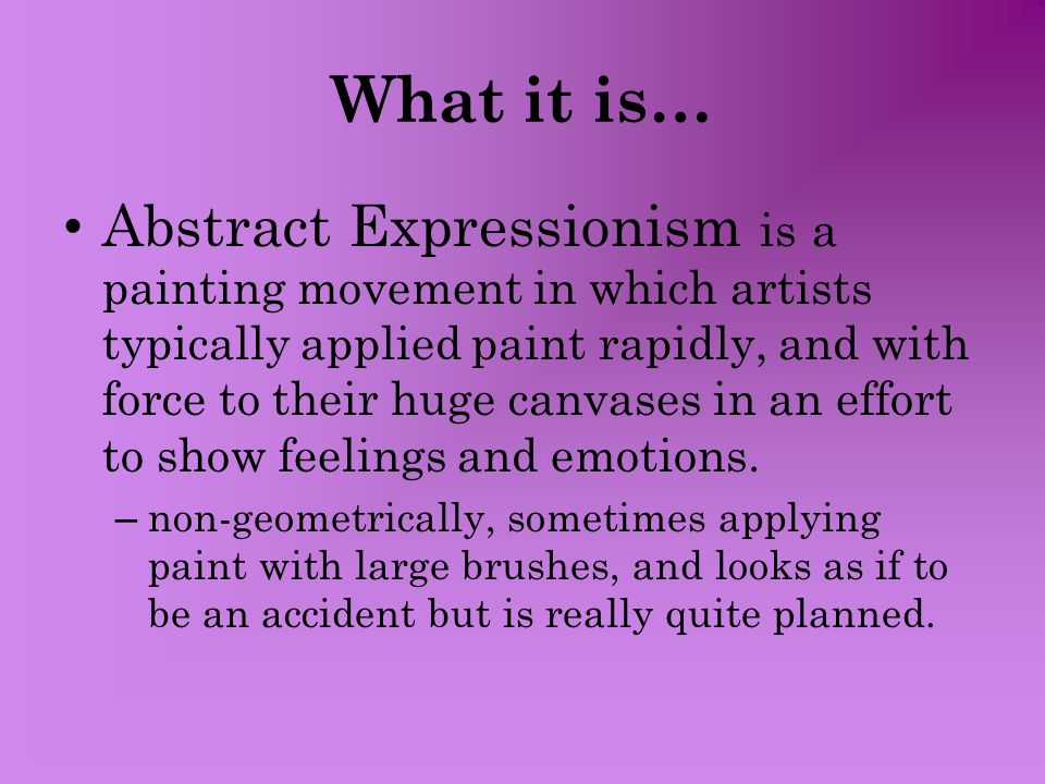 What it is… Abstract Expressionism is a painting movement in which artists typically applied paint rapidly, and with force to their huge canvases in an effort to show feelings and emotions.