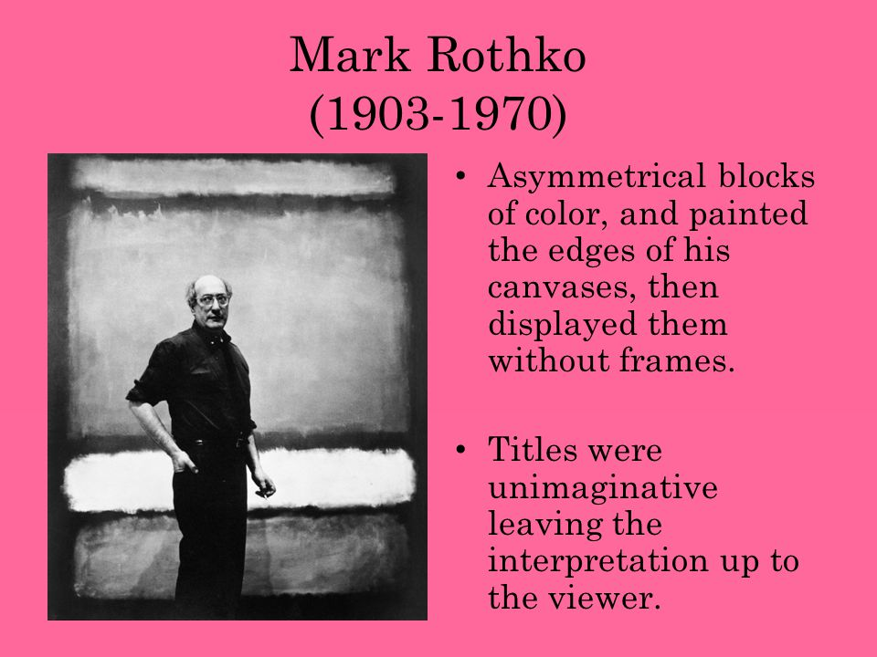 Mark Rothko (1903-1970) Asymmetrical blocks of color, and painted the edges of his canvases, then displayed them without frames.