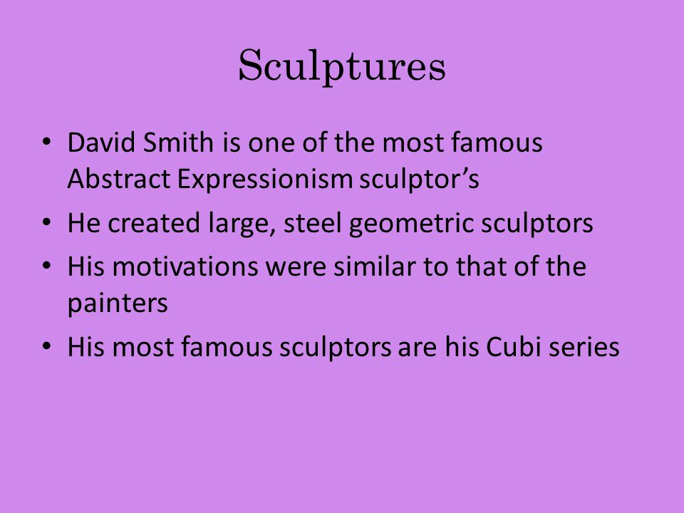 Sculptures David Smith is one of the most famous Abstract Expressionism sculptor's He created large, steel geometric sculptors His motivations were similar to that of the painters His most famous sculptors are his Cubi series