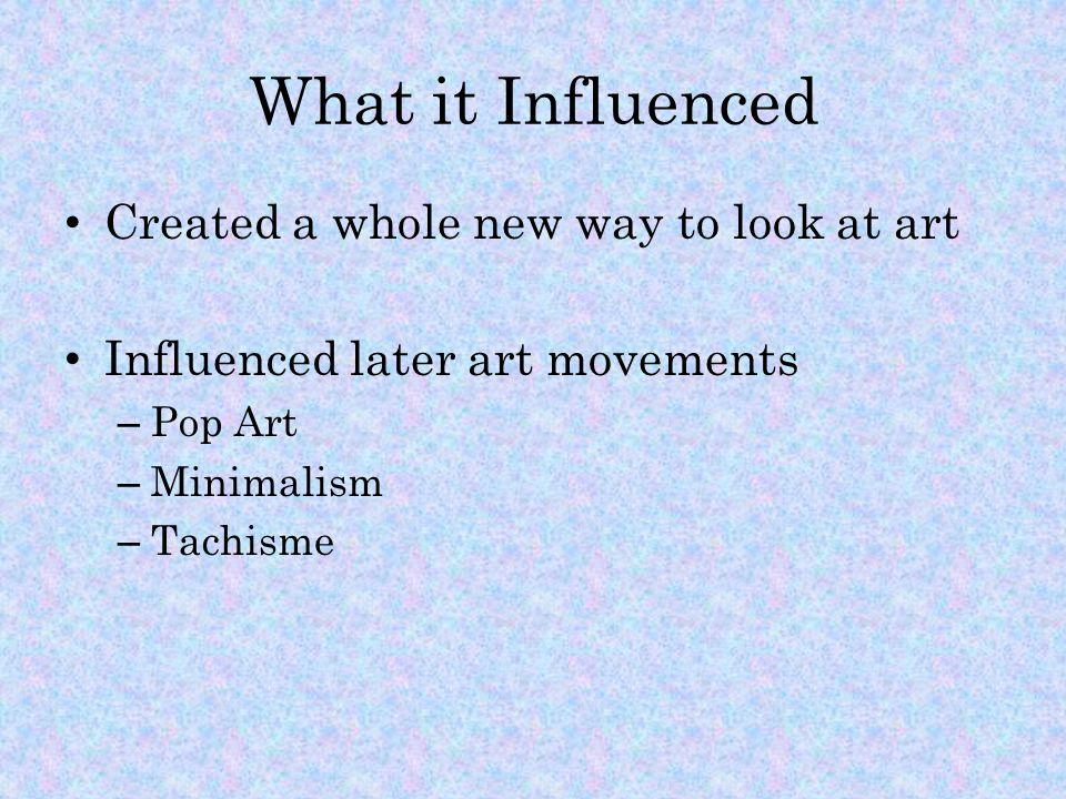 What it Influenced Created a whole new way to look at art Influenced later art movements – Pop Art – Minimalism – Tachisme