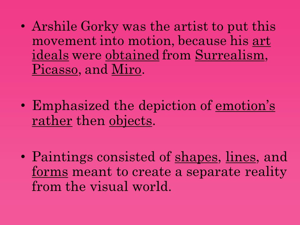 Arshile Gorky was the artist to put this movement into motion, because his art ideals were obtained from Surrealism, Picasso, and Miro.