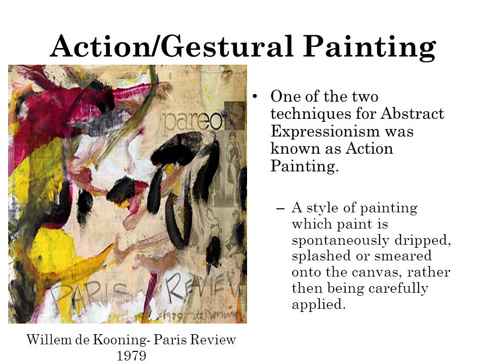 Action/Gestural Painting One of the two techniques for Abstract Expressionism was known as Action Painting.