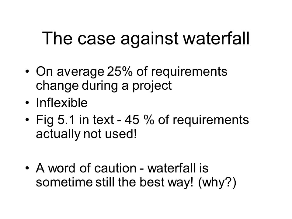 The case against waterfall On average 25% of requirements change during a project Inflexible Fig 5.1 in text - 45 % of requirements actually not used.