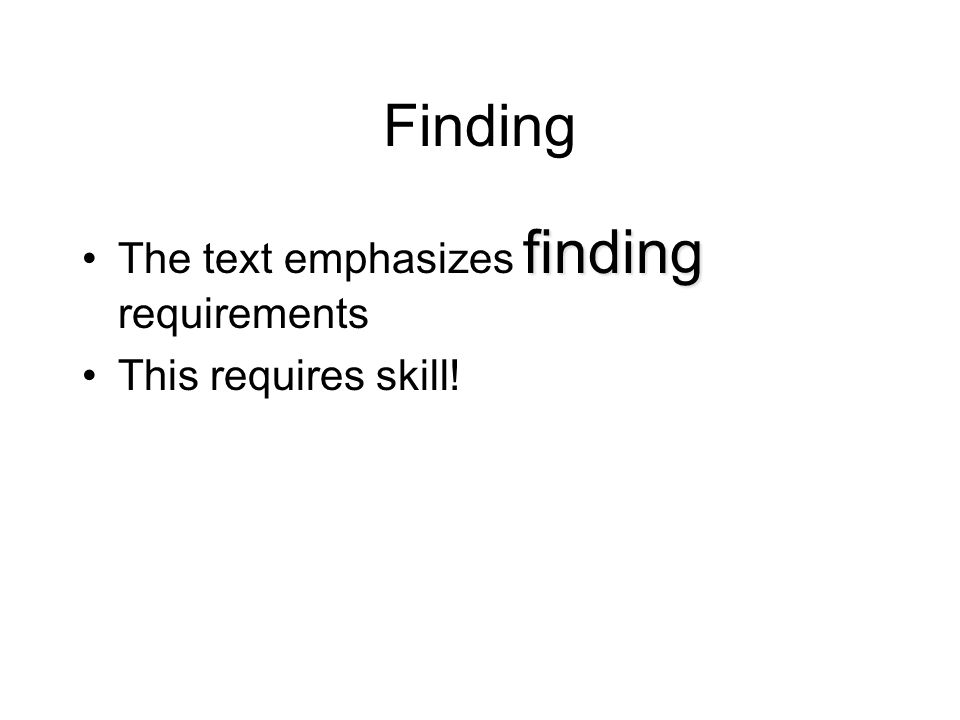 Finding findingThe text emphasizes finding requirements This requires skill!