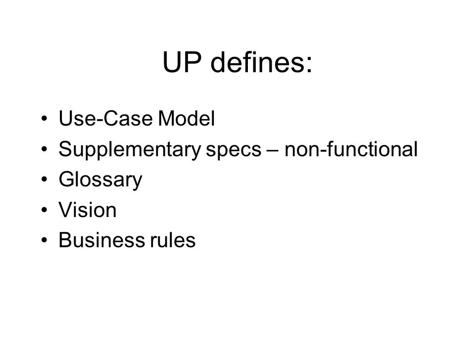 UP defines: Use-Case Model Supplementary specs – non-functional Glossary Vision Business rules