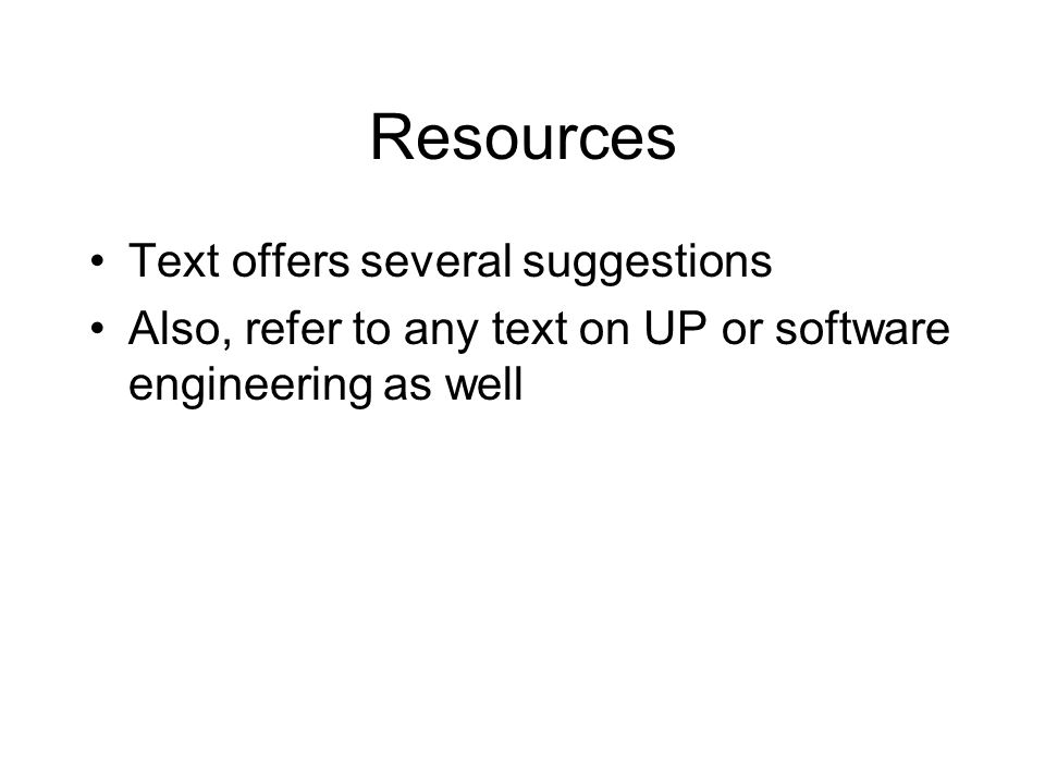Resources Text offers several suggestions Also, refer to any text on UP or software engineering as well