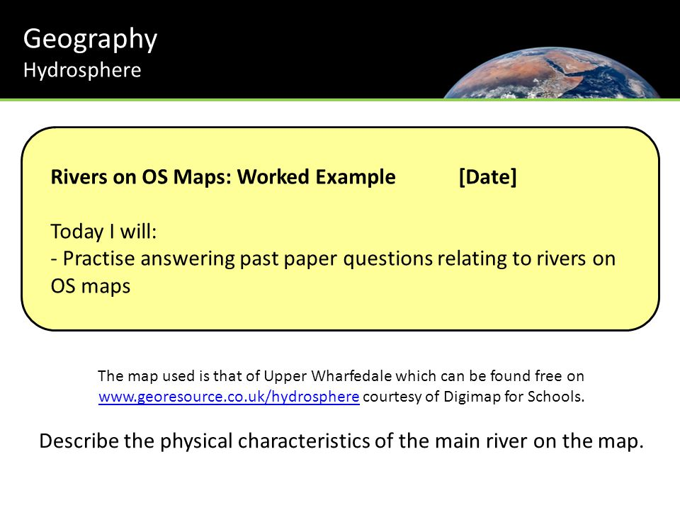 Geography Hydrosphere Rivers on OS Maps: Worked Example[Date] Today I will: - Practise answering past paper questions relating to rivers on OS maps The map used is that of Upper Wharfedale which can be found free on www.georesource.co.uk/hydrosphere courtesy of Digimap for Schools.