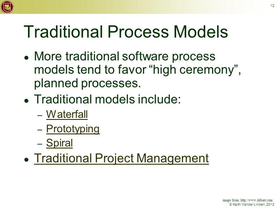 © Keith Vander Linden, 2012 12 Traditional Process Models ● More traditional software process models tend to favor high ceremony , planned processes.