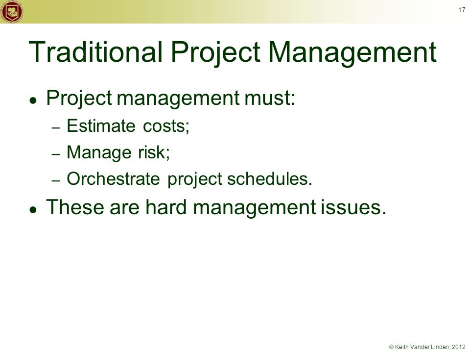 © Keith Vander Linden, 2012 17 Traditional Project Management ● Project management must: – Estimate costs; – Manage risk; – Orchestrate project schedules.