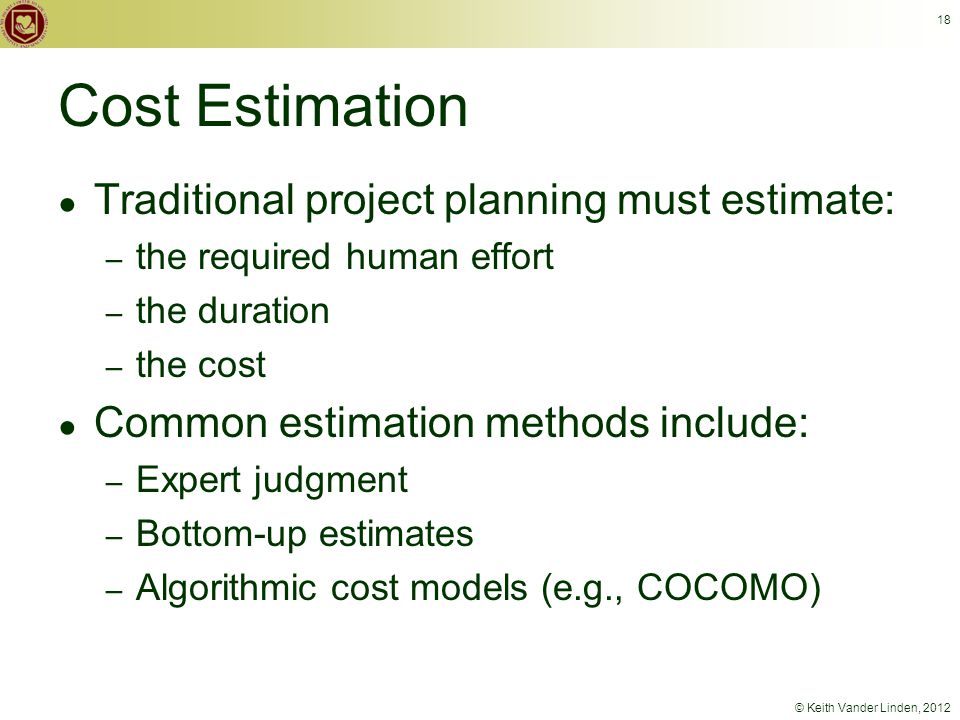 © Keith Vander Linden, 2012 18 Cost Estimation ● Traditional project planning must estimate: – the required human effort – the duration – the cost ● Common estimation methods include: – Expert judgment – Bottom-up estimates – Algorithmic cost models (e.g., COCOMO)