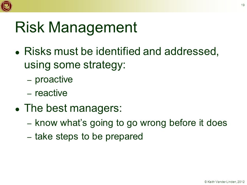 © Keith Vander Linden, 2012 19 Risk Management ● Risks must be identified and addressed, using some strategy: – proactive – reactive ● The best managers: – know what's going to go wrong before it does – take steps to be prepared