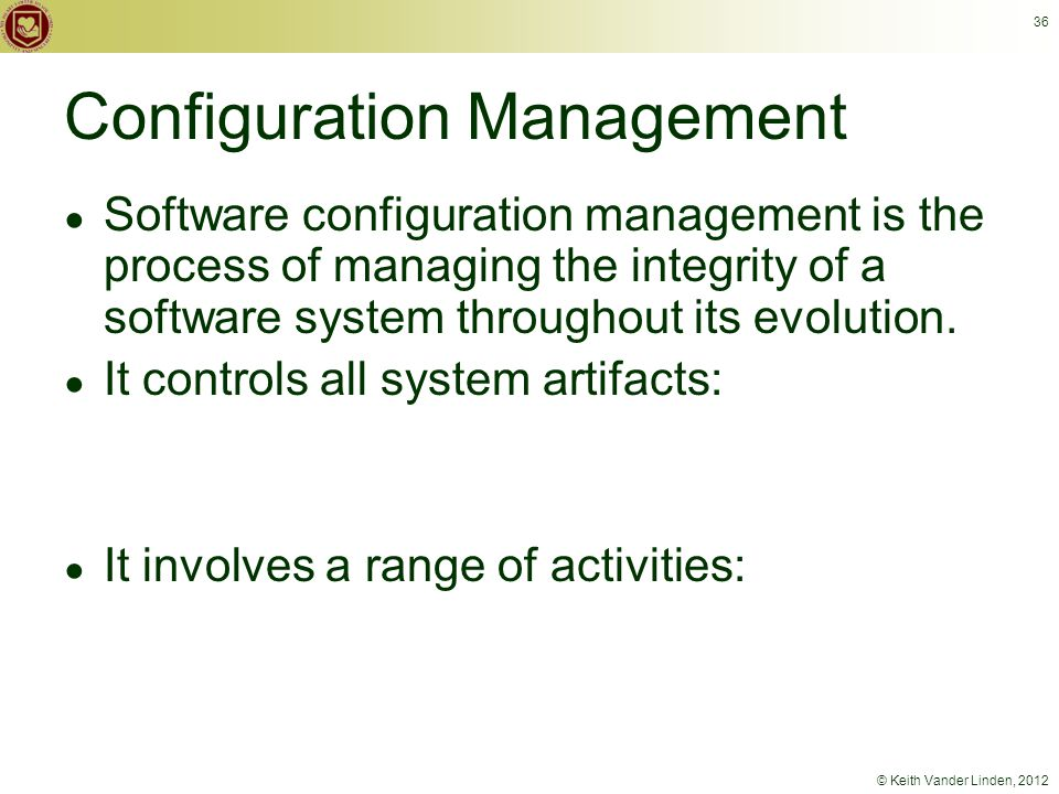 © Keith Vander Linden, 2012 36 Configuration Management ● Software configuration management is the process of managing the integrity of a software system throughout its evolution.