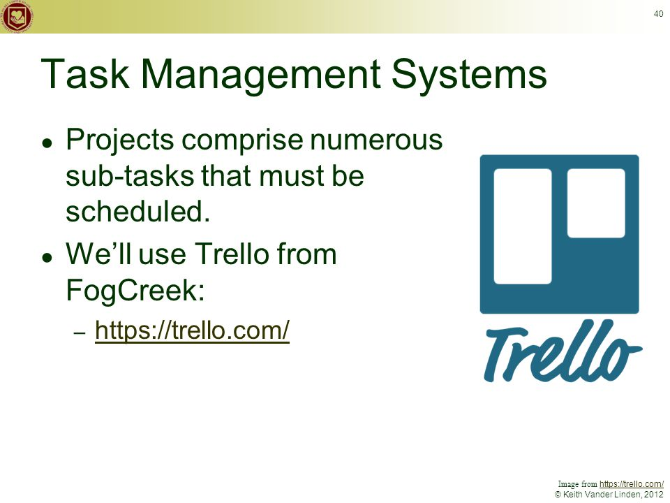 © Keith Vander Linden, 2012 Task Management Systems ● Projects comprise numerous sub-tasks that must be scheduled.