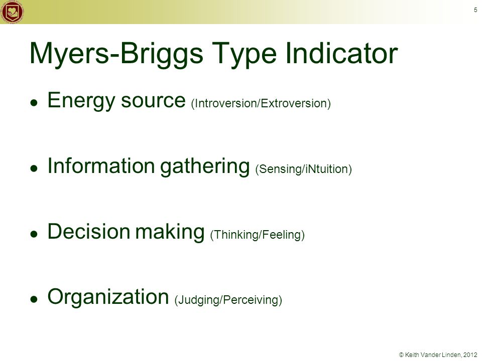 © Keith Vander Linden, 2012 5 Myers-Briggs Type Indicator ● Energy source (Introversion/Extroversion) ● Information gathering (Sensing/iNtuition) ● Decision making (Thinking/Feeling) ● Organization (Judging/Perceiving)