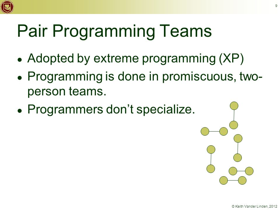 © Keith Vander Linden, 2012 9 Pair Programming Teams ● Adopted by extreme programming (XP) ● Programming is done in promiscuous, two- person teams.