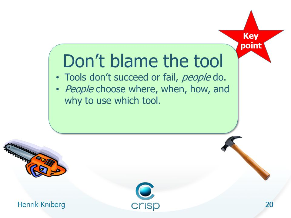20 Henrik Kniberg 20 Key point Don't blame the tool Tools don't succeed or fail, people do.