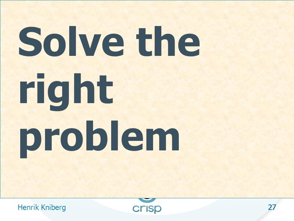 27 Solve the right problem Henrik Kniberg 27