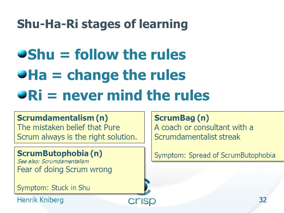 32 Shu-Ha-Ri stages of learning Shu = follow the rules Ha = change the rules Ri = never mind the rules Henrik Kniberg 32 ScrumButophobia (n) See also: Scrumdamentalism Fear of doing Scrum wrong Symptom: Stuck in Shu ScrumButophobia (n) See also: Scrumdamentalism Fear of doing Scrum wrong Symptom: Stuck in Shu ScrumBag (n) A coach or consultant with a Scrumdamentalist streak Symptom: Spread of ScrumButophobia ScrumBag (n) A coach or consultant with a Scrumdamentalist streak Symptom: Spread of ScrumButophobia Scrumdamentalism (n) The mistaken belief that Pure Scrum always is the right solution.