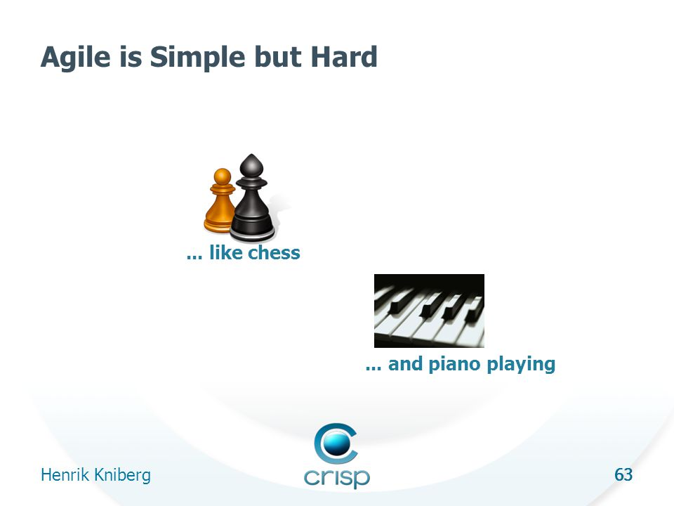 63 Agile is Simple but Hard Henrik Kniberg 63... like chess... and piano playing