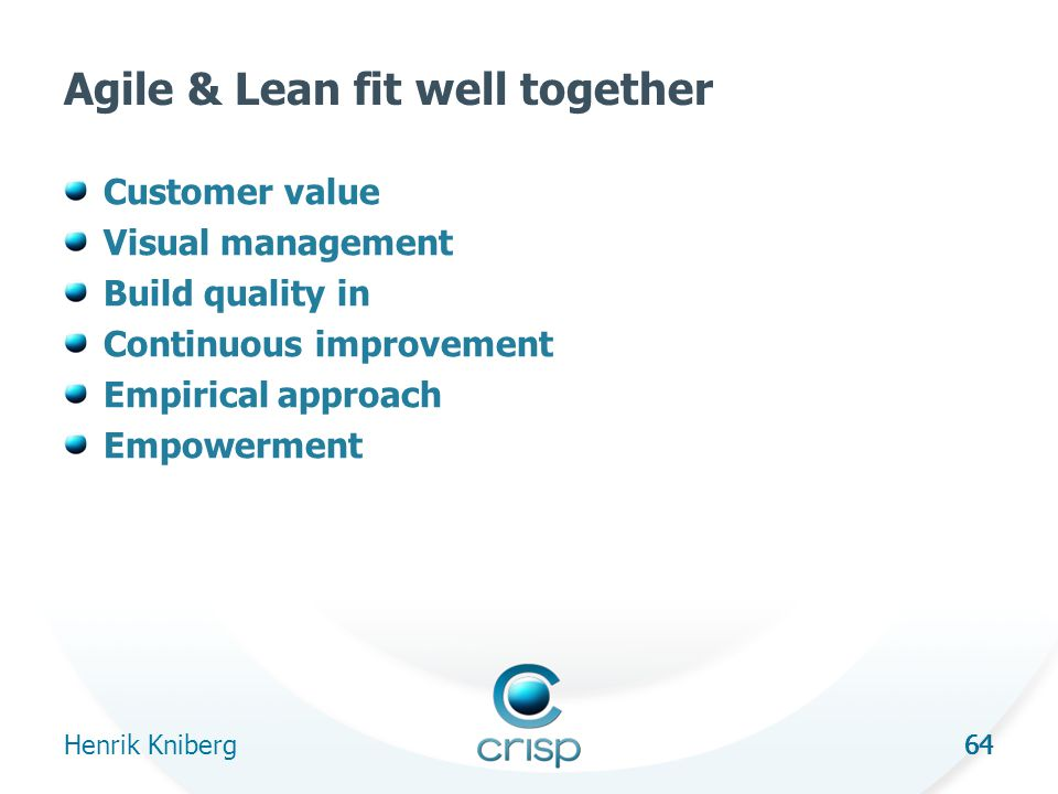 64 Agile & Lean fit well together Customer value Visual management Build quality in Continuous improvement Empirical approach Empowerment Henrik Kniberg 64