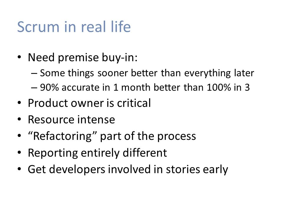 Scrum in real life Need premise buy-in: – Some things sooner better than everything later – 90% accurate in 1 month better than 100% in 3 Product owne
