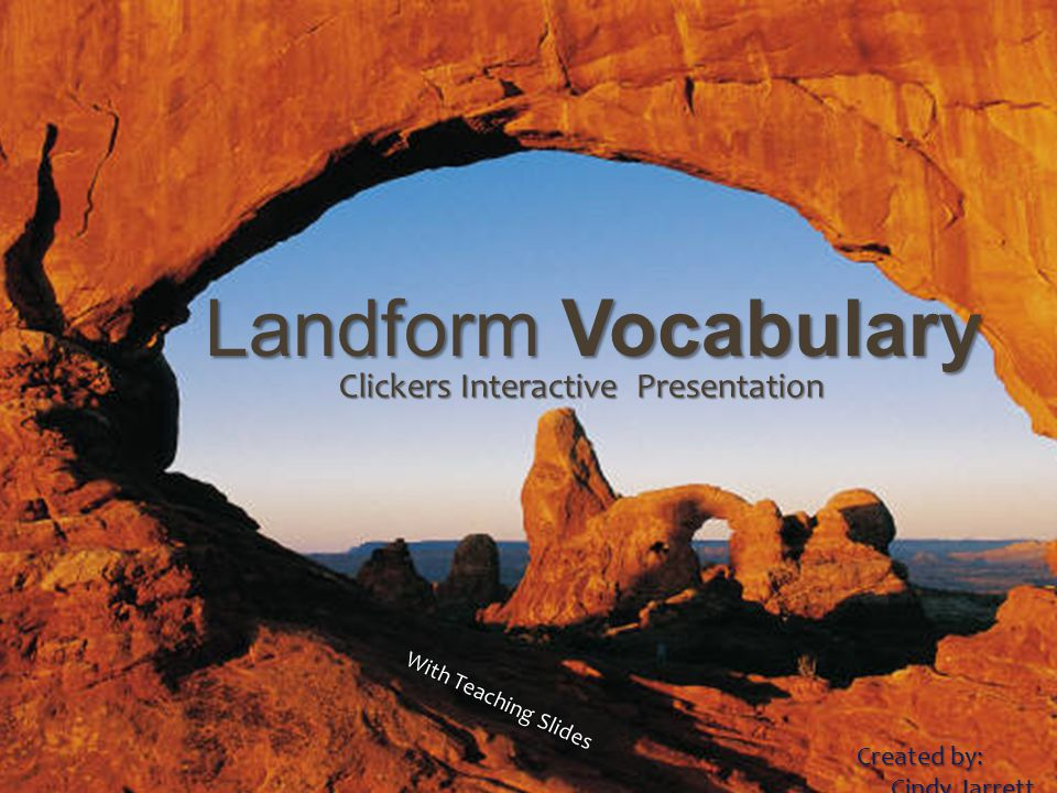 LANDFORMS VOCABULARY Clicker Presentation Created by: Cindy Jarrett Landform Vocabulary Clickers Interactive Presentation Created by: Cindy Jarrett Cindy Jarrett Teaching With Teaching Slides