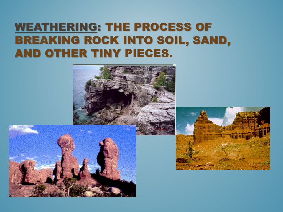 WEATHERING: THE PROCESS OF BREAKING ROCK INTO SOIL, SAND, AND OTHER TINY WEATHERING: THE PROCESS OF BREAKING ROCK INTO SOIL, SAND, AND OTHER TINY PIECES.