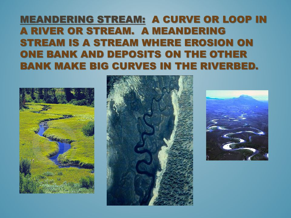 MEANDERING STREAM: A CURVE OR LOOP IN A RIVER OR STREAM.