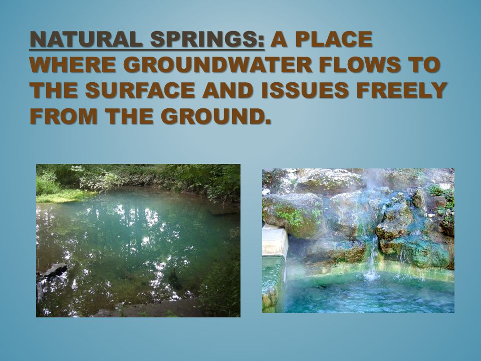 NATURAL SPRINGS: A PLACE WHERE GROUNDWATER FLOWS TO THE SURFACE AND ISSUES FREELY FROM THE GROUND.