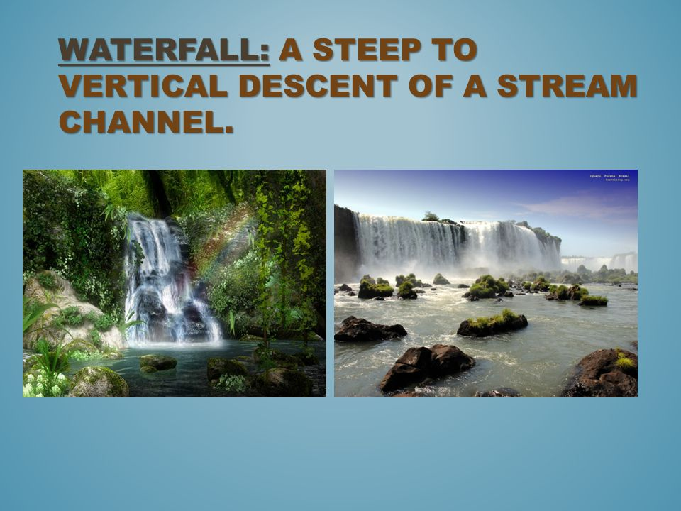 WATERFALL: A STEEP TO VERTICAL DESCENT OF A STREAM CHANNEL.