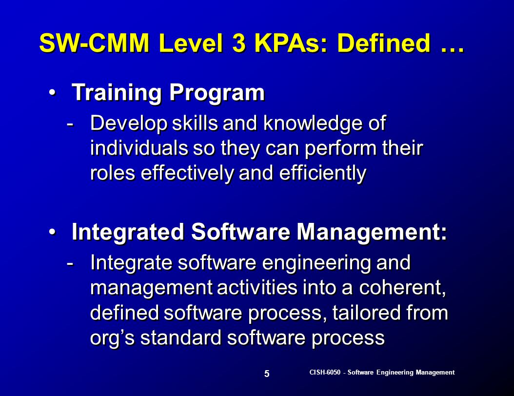 26 CISH-6050 - Software Engineering Management The software process is documented by a process engineering work product Software Process Definition: -Identifies a set of activities needed to develop software and supporting products -Identifies activity relationship to each other -Typically performed at 2 levels: 1.Generic organization process 2.Project specific process The software process is documented by a process engineering work product Software Process Definition: -Identifies a set of activities needed to develop software and supporting products -Identifies activity relationship to each other -Typically performed at 2 levels: 1.Generic organization process 2.Project specific process Software Process Definition