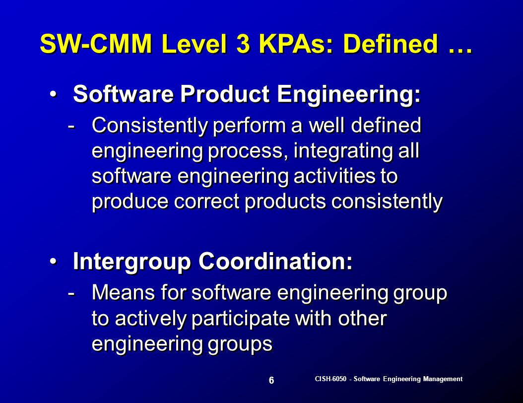 27 CISH-6050 - Software Engineering Management Each defined activity provides: -A description -When to start and stop -Required inputs -What it accomplishes or produces -Personnel, methods, practices & tools to be used -Cost & schedule estimating mechanisms Each defined activity provides: -A description -When to start and stop -Required inputs -What it accomplishes or produces -Personnel, methods, practices & tools to be used -Cost & schedule estimating mechanisms Software Process Definition …