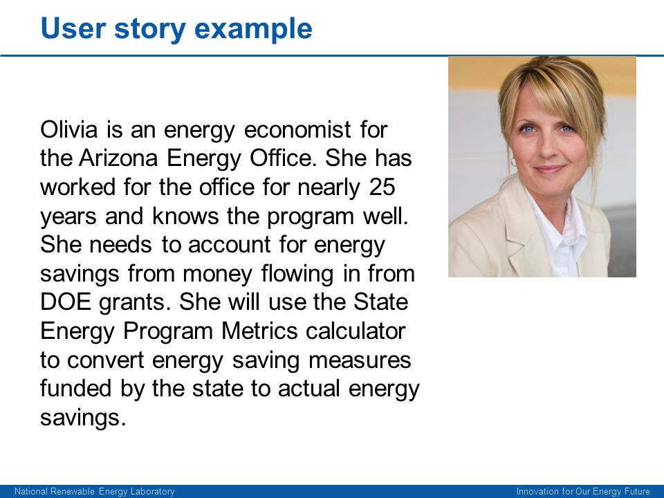 National Renewable Energy Laboratory Innovation for Our Energy Future User story example Olivia is an energy economist for the Arizona Energy Office.
