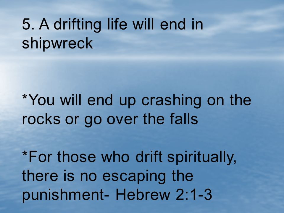 5. A drifting life will end in shipwreck *You will end up crashing on the rocks or go over the falls *For those who drift spiritually, there is no esc