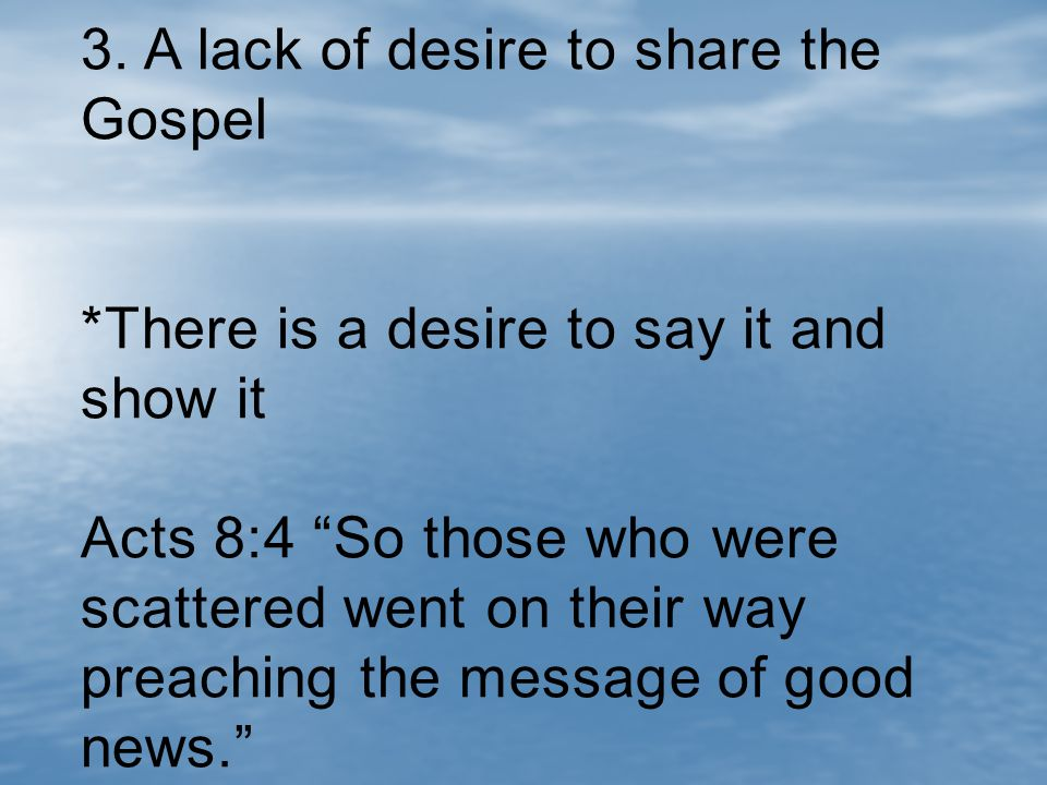 """3. A lack of desire to share the Gospel *There is a desire to say it and show it Acts 8:4 """"So those who were scattered went on their way preaching the"""