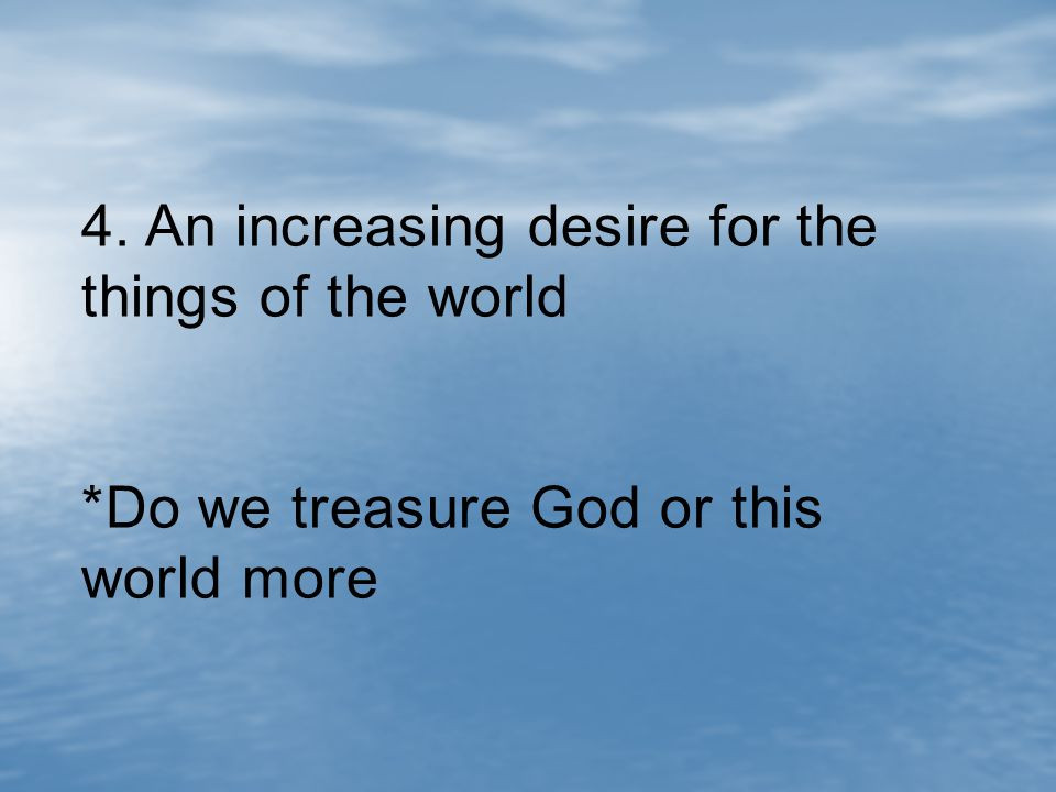 4. An increasing desire for the things of the world *Do we treasure God or this world more