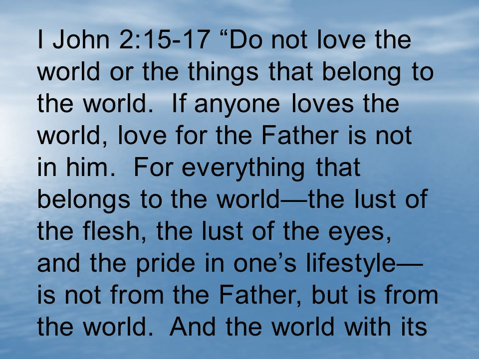I John 2:15-17 Do not love the world or the things that belong to the world.