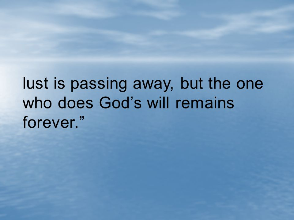 lust is passing away, but the one who does God's will remains forever.