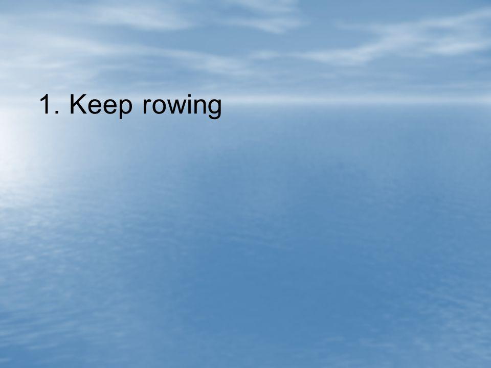 1. Keep rowing