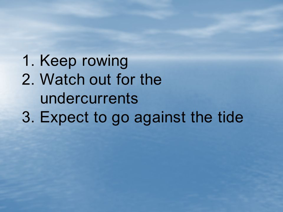 1. Keep rowing 2. Watch out for the undercurrents 3. Expect to go against the tide