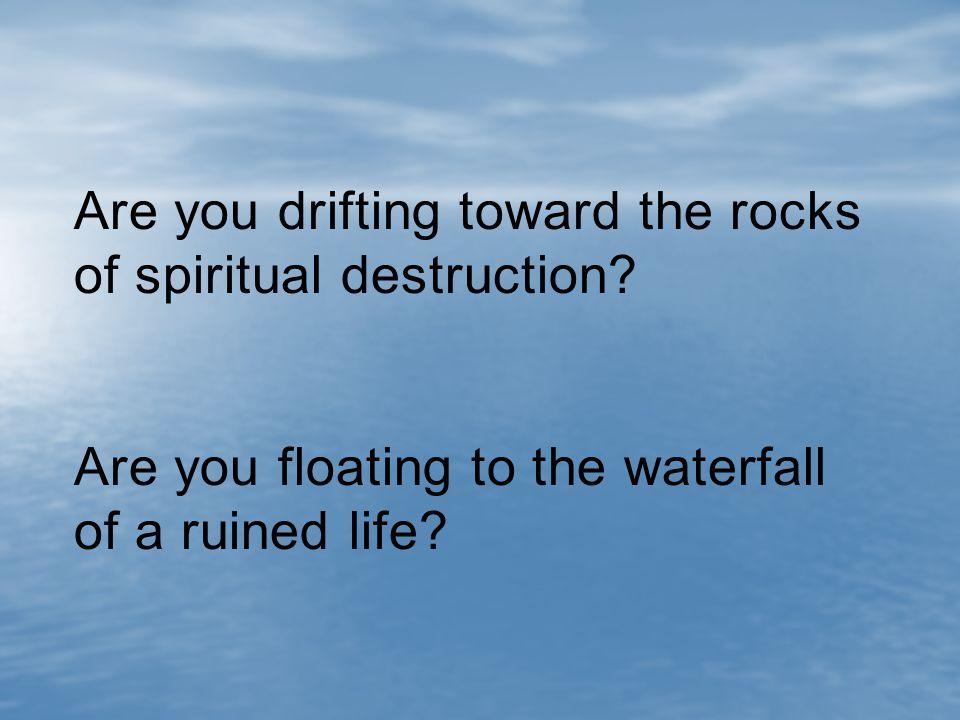 Are you drifting toward the rocks of spiritual destruction.