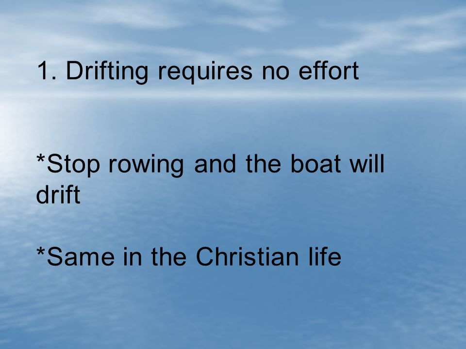 1. Drifting requires no effort *Stop rowing and the boat will drift *Same in the Christian life