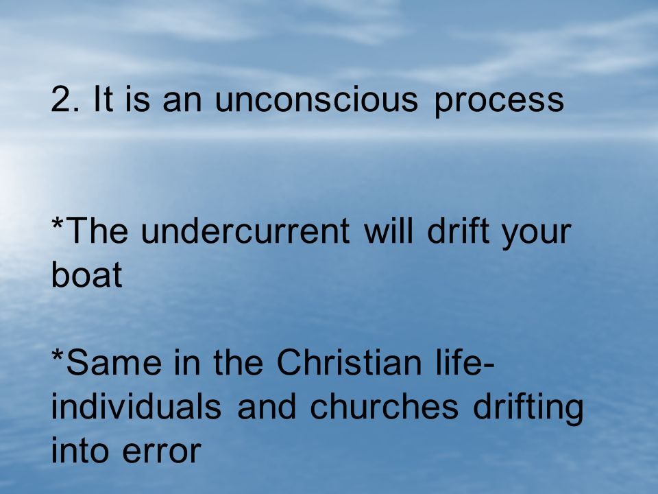 2. It is an unconscious process *The undercurrent will drift your boat *Same in the Christian life- individuals and churches drifting into error
